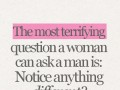 The most terrifying question a woman can ask a man is: Notice anything different?