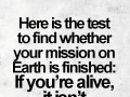 Here is the test to find whether your mission on Earth is finished: If you're alive, it isn't.