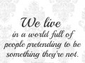 We live in a world full of people pretending to be something they're not.