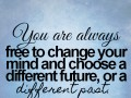 You are always free to change your mind and choose a different future, or a different past.
