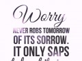 Worry never robs tomorrow of its sorrow. It only saps today of its joy.