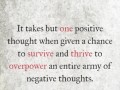 It takes but one positive thought when given a chance to survive and thrive to overpower an entire army of negative thoughts.