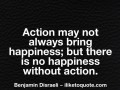 Action may not always bring happiness; but there is no happiness without action.