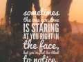 Sometimes the one you love is staring at you right in the face, but you're just too blind to notice.