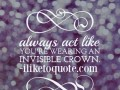 Always act like you're wearing an invisible crown.