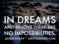In dreams and in love there are no impossibilities.