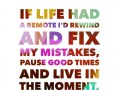 If life had a remote I'd rewind and fix my mistakes, pause good times and live in the moment, and fast forward past the heartbreaks.
