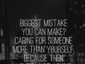 Biggest mistake you can make? Caring for someone more than yourself, because then you're just asking for disappointment.