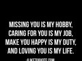 Missing you is my hobby, caring for you is my job, make you happy is my duty, and loving you is my life.