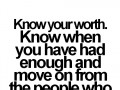 Know your worth. Know when you have had enough and move on from the people who keep ruining your happiness.
