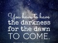 You have to have a darkness for the dawn to come.