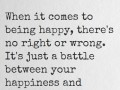 When it comes to being happy, there's no right or wrong. It's just a battle between your happiness and their judgement.