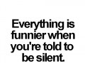 Everything is funnier when you're told to be silent.