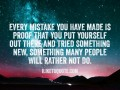 Every mistake you have made is proof that you put yourself out there and tried something new, something many people will rather not do.
