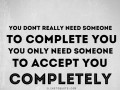 You only need someone to accept you completely.