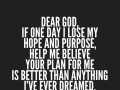 Dear God, if one day I lose my hope and purpose, help me believe your plan for me is better than anything I've ever dreamed.
