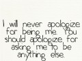 I will never apologize for being me. You should apologize for asking me to be anything else.