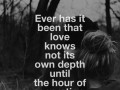 Ever has it been that love knows not its own depth until the hour of separation.