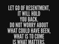 Let go of resentment, it will hold you back. Do not worry about what could have been, what is to come is what matters.