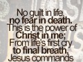 No guilt in life, no fear in death. This is the power of Christ in me; From life's first cry to final breath, Jesus commands my destiny.