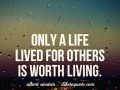 Only a life lived for others is worth living.