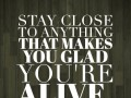 Stay close to anything that makes you glad you're alive.