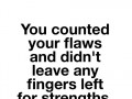 You counted your flaws and didn't leave any fingers left for strengths.