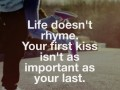 Life doesn't rhyme. Your first kiss isn't as important as your last.