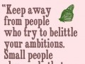 Keep away from people who try to belittle your ambitions.