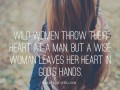 Wild women throw their heart at a man, but a wise woman leaves her heart in God's hands.