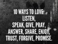 10 ways to love: listen, speak, give, pray, answer, share, enjoy, trust, forgive, promise.