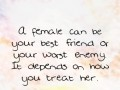 A female can be your best friend or your worst enemy. It depends on how you treat her.