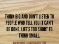 Think big and don't listen to people who tell you it can't be done. Life's too short to think small.