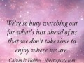 We're so busy watching out for what's just ahead of us that we don't take time to enjoy where we are.