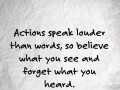 Actions speak louder than words, so believe what you see and forget what you heard.