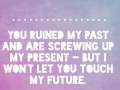 You ruined my past and are screwing up my present - but I won't let you touch my future.