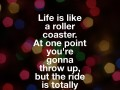 Life is like a roller coaster. At one point you're gonna throw up, but the ride is totally worth it.