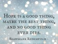 Hope is a good thing, maybe the best thing, and no good thing ever dies