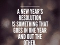 A New Year's resolution is something that goes in one year and out the other
