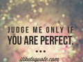 Judge me only if you are perfect.