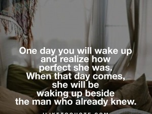 One day you will wake up and realize how perfect she was. When that day comes she will be waking up beside the man who already knew.