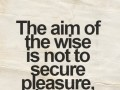 The aim of the wise is not to secure pleasure, but to avoid pain