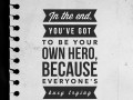 In the end, you've got to be your own hero, because everyone's busy trying to save themselves