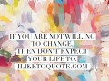 If you are not willing to change, then don't expect your life to