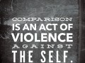 Comparison is an act of violence against the self