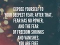 Expose yourself to your deepest fear; after that, fear has no power, and the fear of freedom shrinks and vanishes. You are free