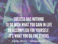 Success has nothing to do with what you gain in life or accomplish for yourself. It's what you do for others