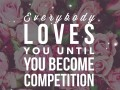 Everybody loves you until you become competition
