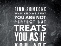 Find someone who knows that you are not perfect but treats you as if you are
