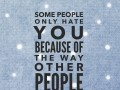 Some people only hate you because of the way other people love you